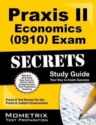 Praxis II Economics (0910) Exam Secrets Study Guide: Praxis II Test Review for the Praxis II Subject Assessments Praxis II Exam Secrets Test Prep Team