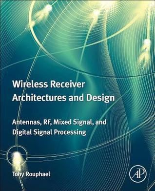Wireless Receiver Architectures and Design: Antennas, RF, Synthesizers, Mixed Signal, and Digital Signal Processing Tony J. Rouphael