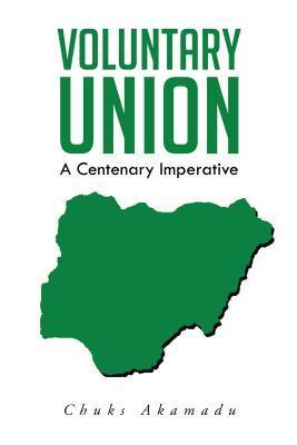 Voluntary Union: A Centenary Imperative  by  Chuks Akamadu