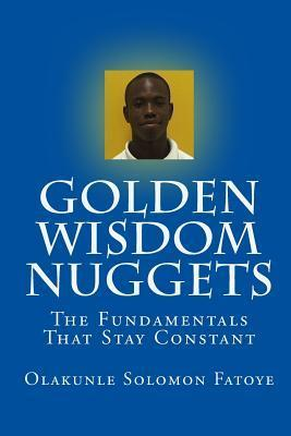 Golden Wisdom Nuggets: The Fundamentals That Stay Constant  by  Olakunle Solomon Fatoye