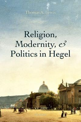 Religion, Modernity, and Politics in Hegel Thomas A.  Lewis