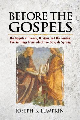 Before the Gospels: The Gospels of Thomas, Q, Signs, and the Passion: The Writings from Which the Gospels Sprang Joseph B. Lumpkin