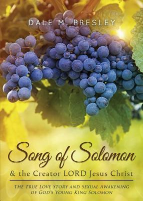 Song of Solomon & the Creator Lord Jesus Christ: The True Love Story and Sexual Awakening of Gods Young King Solomon Dale M. Presley