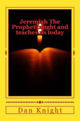 Jeremiah the Prophet Taught and Teaches Us Today: Learning from the Word of Almighty God Now Dan Knight