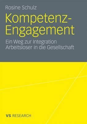 Kompetenz-Engagement: Ein Weg Zur Integration Arbeitsloser in Die Gesellschaft: Empirische Studie Zur Erwerbs- Und Burgergesellschaft  by  Rosine Schulz