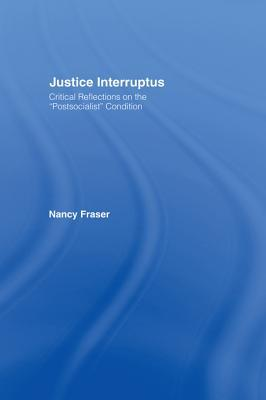 Justice Interruptus: Critical Reflections on the Postsocialist Condition Nancy Fraser