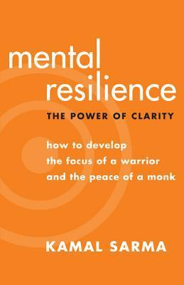 Mental Resilience: The Power of Clarity - How to Develop the Focus of a Warrior and the Peace of a Monk Kamal Sarma