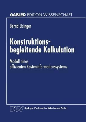Konstruktionsbegleitende Kalkulation: Modell Eines Effizienten Kosteninformationssystems  by  Bernd Eisinger