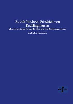 Uber Die Multiplen Ferome Der Haut Und Ihre Beziehungen Zu Den Multiplen Neuromen  by  Rudolf Virchow