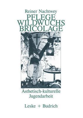 Pflege Wildwuchs Bricolage: Asthetisch-Kulturelle Jugendarbeit  by  Reiner Nachtwey
