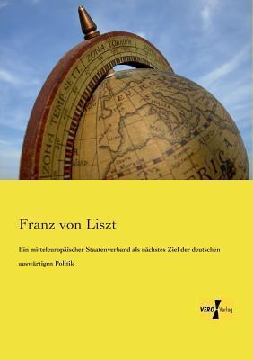 Ein Mitteleuropaischer Staatenverband ALS Nachstes Ziel Der Deutschen Auswartigen Politik  by  Franz Von Liszt