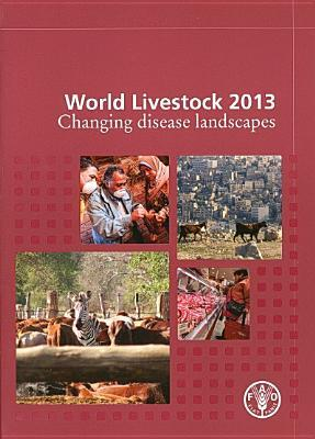 World Livestock 2013: Changing Disease Landscapes  by  Food and Agriculture Organization of the United Nations