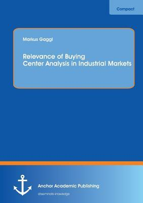 Relevance of Buying Center Analysis in Industrial Markets  by  Markus Gaggl