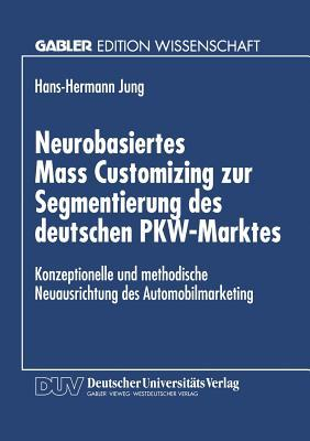 Neurobasiertes Mass Customizing Zur Segmentierung Des Deutschen Pkw-Marktes: Konzeptionelle Und Methodische Neuausrichtung Des Automobilmarketing Hans-Hermann Jung