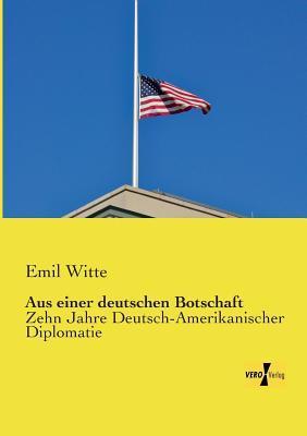 Aus Einer Deutschen Botschaft  by  Emil Witte