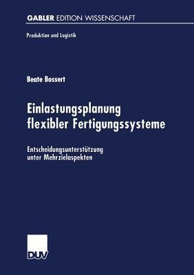 Einlastungsplanung Flexibler Fertigungssysteme: Entscheidungsunterstutzung Unter Mehrzielaspekten  by  Beate Bossert