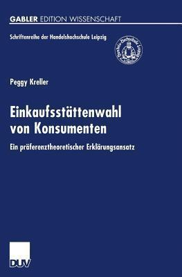 Einkaufsstattenwahl Von Konsumenten: Ein Praferenztheoretischer Erklarungsansatz  by  Peggy Kreller