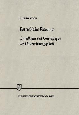 Betriebliche Planung: Grundlagen Und Grundfragen Der Unternehmungspolitik Helmut Koch