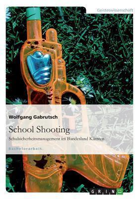 School Shooting. Schulsicherheitsmanagement Im Bundesland Karnten Wolfgang Gabrutsch