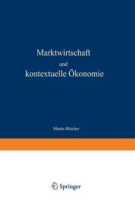 Marktwirtschaft Und Kontextuelle Okonomie: Wirtschaftsethische Grundlagen Zur Weiterentwicklung Der Ordnungspolitik Martin Buscher