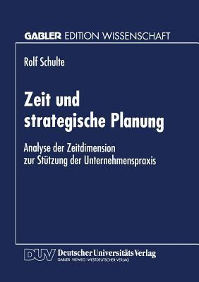 Zeit Und Strategische Planung: Analyse Der Zeitdimension Zur Stutzung Der Unternehmenspraxis Rolf Schulte