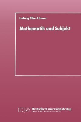 Mathematik Und Subjekt: Eine Studie Uber Padagogisch-Didaktische Grundkategorien Und Lernprozesse Im Unterricht  by  Ludwig Albert Bauer