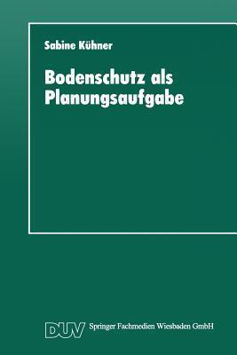 Bodenschutz ALS Planungsaufgabe: Die Weiterentwicklung Der Raumordnung Zu Einer Bodenschutzplanung  by  Sabine Kuhner