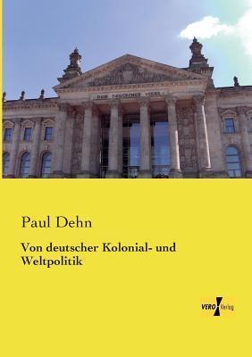 Von Deutscher Kolonial- Und Weltpolitik  by  Paul Dehn