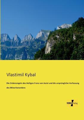 Die Ordensregeln Des Heiligen Franz Von Assisi Und Die Ursprungliche Verfassung Des Minoritenordens  by  Vlastimil Kybal
