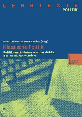 Klassische Politik: Politikverstandnisse Von Der Antike Bis Ins 19. Jahrhundert  by  Hans J Lietzmann