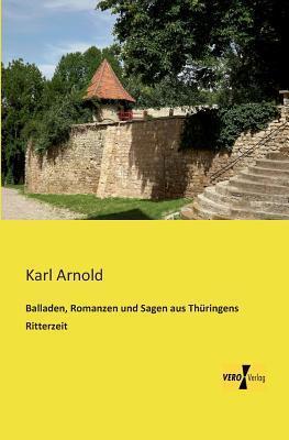 Balladen, Romanzen Und Sagen Aus Thuringens Ritterzeit Karl Arnold