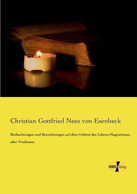 Beobachtungen Und Betrachtungen Auf Dem Gebiete Des Lebens-Magnetismus Oder Vitalismus  by  Christian Gottfried Nees Von Esenbeck