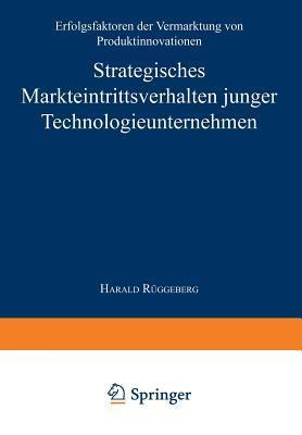 Strategisches Markteintrittsverhalten Junger Technologieunternehmen: Erfolgsfaktoren Der Vermarktung Von Produktinnovationen  by  Harald Ruggeberg