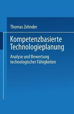 Kompetenzbasierte Technologieplanung: Analyse Und Bewertung Technologischer Fahigkeiten Im Unternehmen  by  Thomas Zehnder