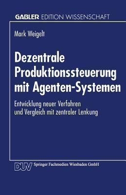 Dezentrale Produktionssteuerung Mit Agenten-Systemen: Entwicklung Neuer Verfahren Und Vergleich Mit Zentraler Lenkung Mark Weigelt