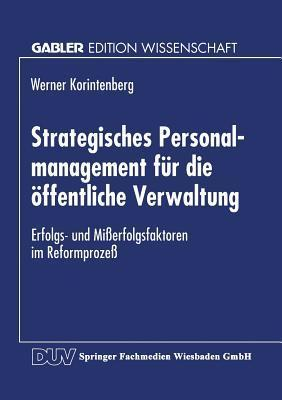 Strategisches Personalmanagement Fur Die Offentliche Verwaltung: Erfolgs- Und Misserfolgsfaktoren Im Reformprozess  by  Werner Korintenberg