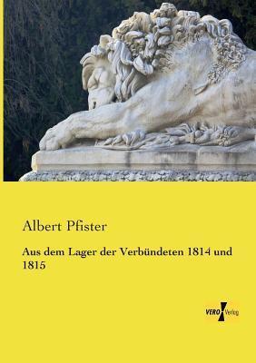 Aus Dem Lager Der Verbundeten 1814 Und 1815  by  Albert Pfister
