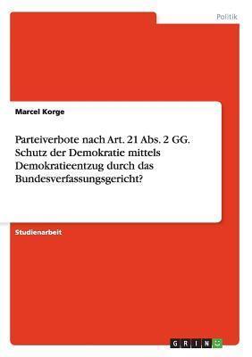 Parteiverbote Nach Art. 21 ABS. 2 Gg. Schutz Der Demokratie Mittels Demokratieentzug Durch Das Bundesverfassungsgericht? Marcel Korge