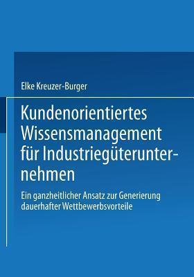 Kundenorientiertes Wissensmanagement Fur Industrieguterunternehmen: Ein Ganzheitlicher Ansatz Zur Generierung Dauerhafter Wettbewerbsvorteile  by  Elke Kreuzer-Burger