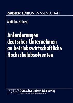 Anforderungen Deutscher Unternehmen an Betriebswirtschaftliche Hochschulabsolventen: Zur Marktorientierung Von Hochschulen Matthias Heinzel