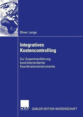Integratives Kostencontrolling: Zur Zusammenfuhrung Kontrollorientierter Koordinationsinstrumente  by  Oliver Lange