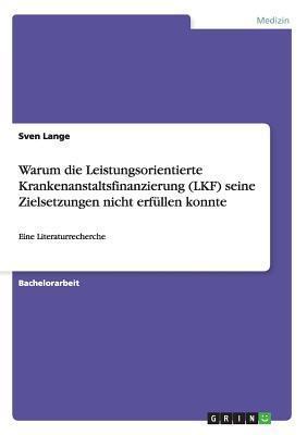 Warum Die Leistungsorientierte Krankenanstaltsfinanzierung (Lkf) Seine Zielsetzungen Nicht Erfullen Konnte  by  Sven Lange