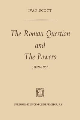 The Roman Question and the Powers, 1848 1865  by  Ivan Scott