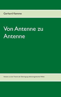 Von Antenne zu Antenne: Notizen zu einer Theorie der Übertragung elektromagnetischer Wellen  by  Gerhard Kemme