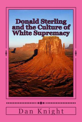 Donald Sterling and the Culture of White Supremacy: You Do Not Want to Know the Truth Dan Knight