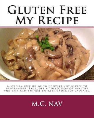 Gluten Free My Recipe: A Complete Guide to Convert Any Recipe to Gluten-Free. Includes a Collection of Healthy and Easy Gluten-Free Entrees U  by  M.C. Nav
