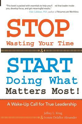 Stop Wasting Your Time & Start Doing What Matters Most!: A Wake-Up Call for True Leadership  by  Jeffrey L Krug