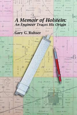 A Memoir of Holstein: An Engineer Traces His Origin: A Memoir of Holstein: An Engineer Traces His Origin  by  Gary G. Ruhser
