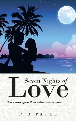 Seven Nights of Love: They Encompass Their Entire Lives Within.......  by  P R Patel