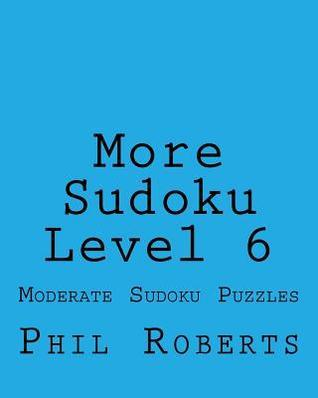 More Sudoku Level 6: Moderate Sudoku Puzzles Phil Roberts